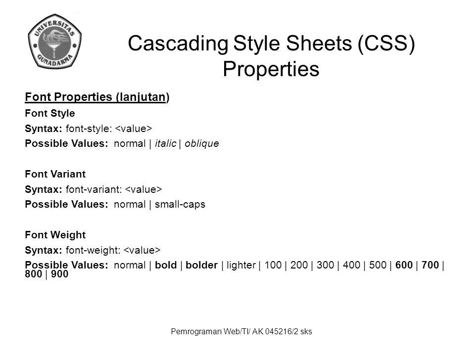 Pemrograman Web/TI/ AK 045216/2 sks Cascading Style Sheets (CSS) Properties Font Properties (lanjutan) Font Style Syntax: font-style: Possible Values: