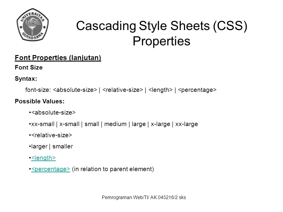Pemrograman Web/TI/ AK 045216/2 sks Cascading Style Sheets (CSS) Properties Font Properties (lanjutan) Font Syntax: font: Possible Values: [ || || ].