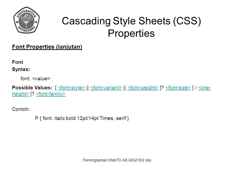 Pemrograman Web/TI/ AK 045216/2 sks Cascading Style Sheets (CSS) Properties Font Properties (lanjutan) Font Syntax: font: Possible Values: [ || || ]?