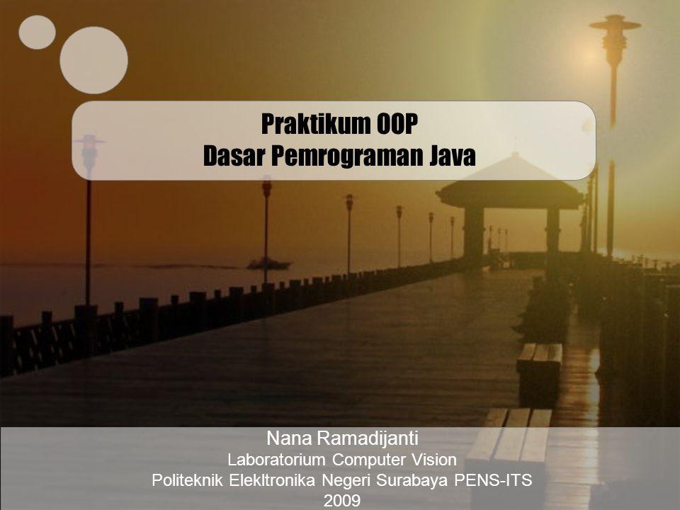 Praktikum OOP Dasar Pemrograman Java Nana Ramadijanti Laboratorium Computer Vision Politeknik Elekltronika Negeri Surabaya PENS-ITS 2009