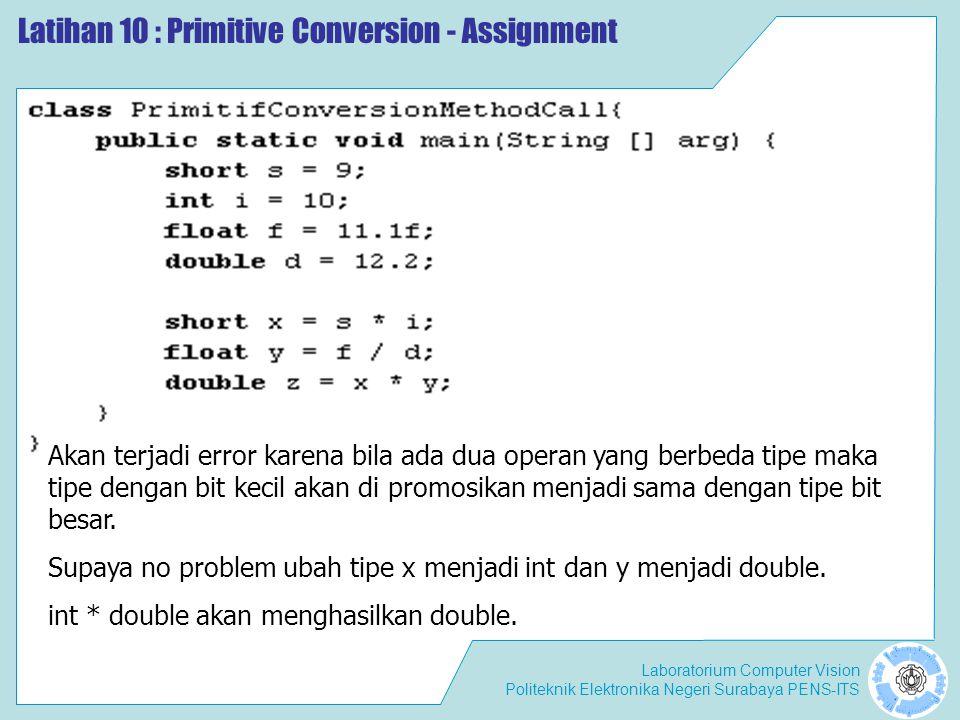 Laboratorium Computer Vision Politeknik Elektronika Negeri Surabaya PENS-ITS Latihan 10 : Primitive Conversion - Assignment Akan terjadi error karena bila ada dua operan yang berbeda tipe maka tipe dengan bit kecil akan di promosikan menjadi sama dengan tipe bit besar.