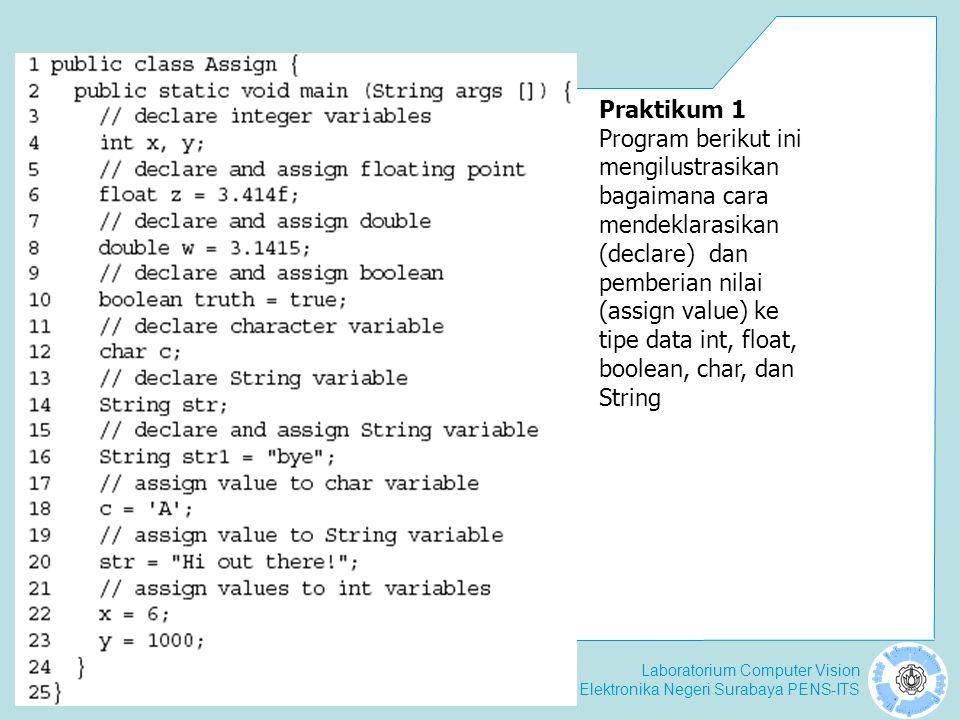 Laboratorium Computer Vision Politeknik Elektronika Negeri Surabaya PENS-ITS Praktikum 1 Program berikut ini mengilustrasikan bagaimana cara mendeklarasikan (declare) dan pemberian nilai (assign value) ke tipe data int, float, boolean, char, dan String