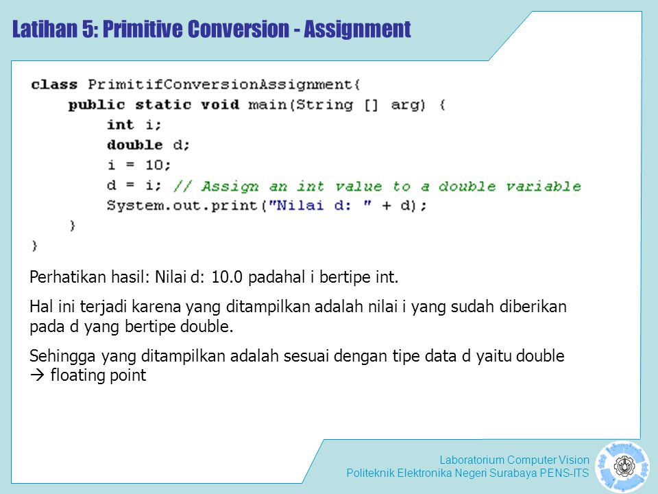 Laboratorium Computer Vision Politeknik Elektronika Negeri Surabaya PENS-ITS Latihan 5: Primitive Conversion - Assignment Perhatikan hasil: Nilai d: 10.0 padahal i bertipe int.