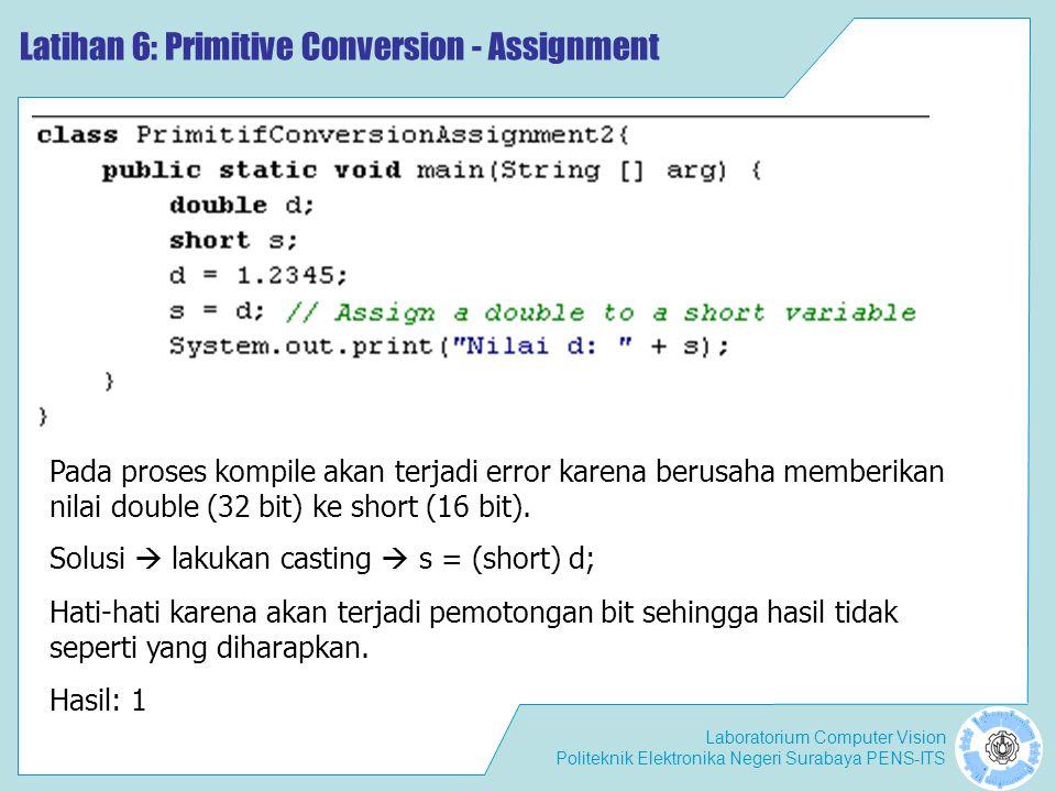 Laboratorium Computer Vision Politeknik Elektronika Negeri Surabaya PENS-ITS Latihan 6: Primitive Conversion - Assignment Pada proses kompile akan terjadi error karena berusaha memberikan nilai double (32 bit) ke short (16 bit).