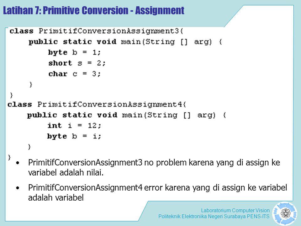 Laboratorium Computer Vision Politeknik Elektronika Negeri Surabaya PENS-ITS Latihan 8: Primitive Conversion – Method Call Hint: Math.cos(double d) No problem karena terjadi widening.