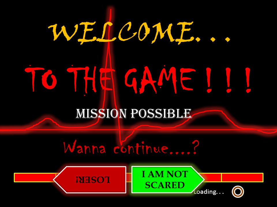 Loading...WELCOME... TO THE GAME . Wanna continue.....