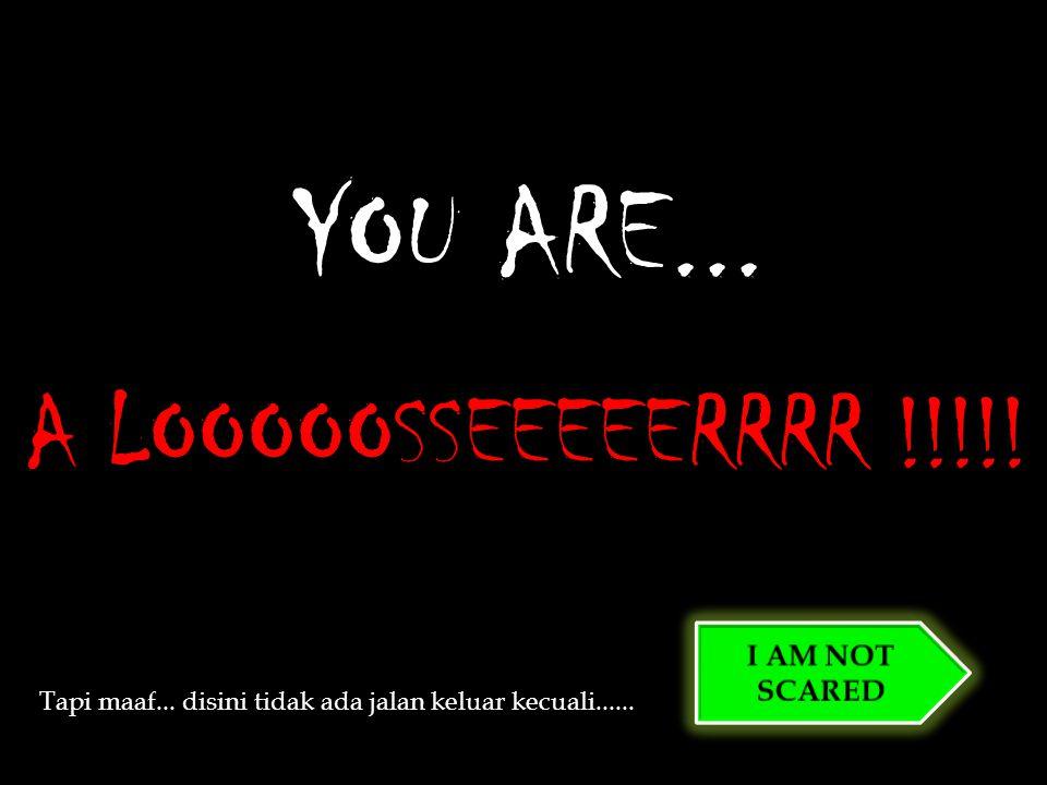 A LOOOOOSSEEEEERRRR !!!!. YOU ARE... Tapi maaf...