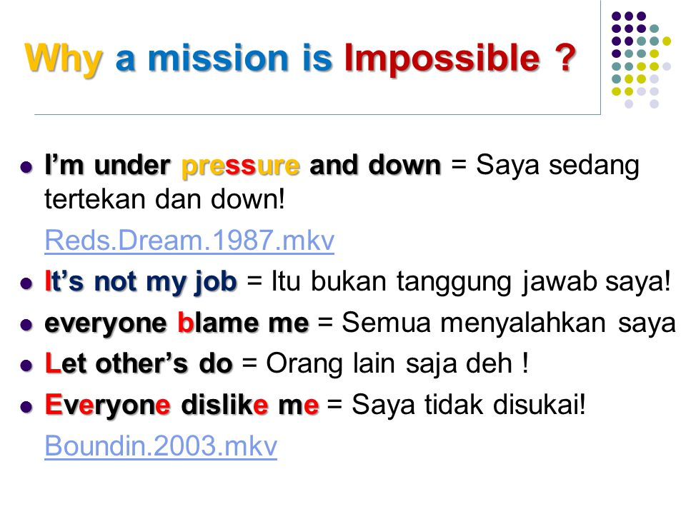 Why a mission is Impossible ? I'm under pressureand down I'm under pressure and down = Saya sedang tertekan dan down! Reds.Dream.1987.mkv It's not my