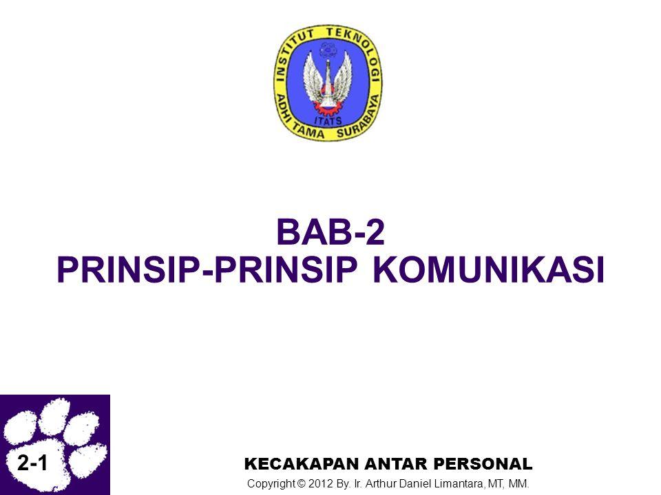 2-1 KECAKAPAN ANTAR PERSONAL Copyright © 2012 By. Ir. Arthur Daniel Limantara, MT, MM. BAB-2 PRINSIP-PRINSIP KOMUNIKASI