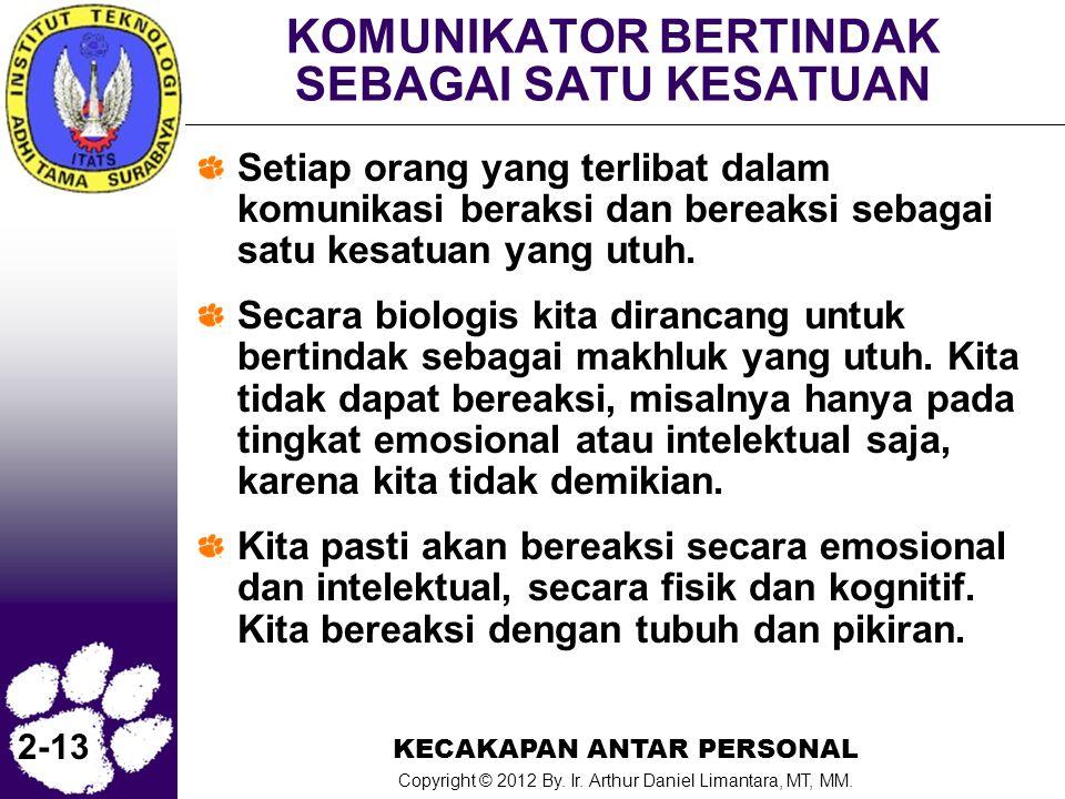 KECAKAPAN ANTAR PERSONAL Copyright © 2012 By. Ir. Arthur Daniel Limantara, MT, MM. 2-13 KOMUNIKATOR BERTINDAK SEBAGAI SATU KESATUAN Setiap orang yang