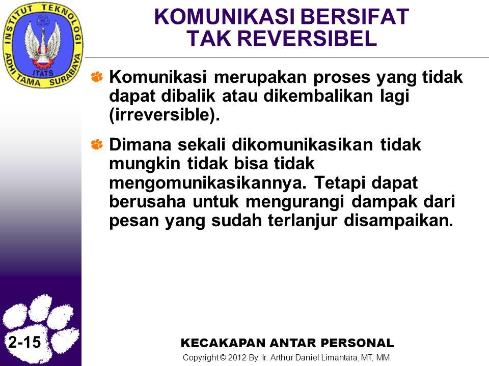 KECAKAPAN ANTAR PERSONAL Copyright © 2012 By. Ir. Arthur Daniel Limantara, MT, MM. 2-15 KOMUNIKASI BERSIFAT TAK REVERSIBEL Komunikasi merupakan proses