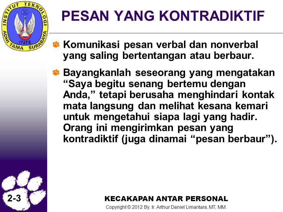 KECAKAPAN ANTAR PERSONAL Copyright © 2012 By. Ir. Arthur Daniel Limantara, MT, MM. 2-3 PESAN YANG KONTRADIKTIF Komunikasi pesan verbal dan nonverbal y
