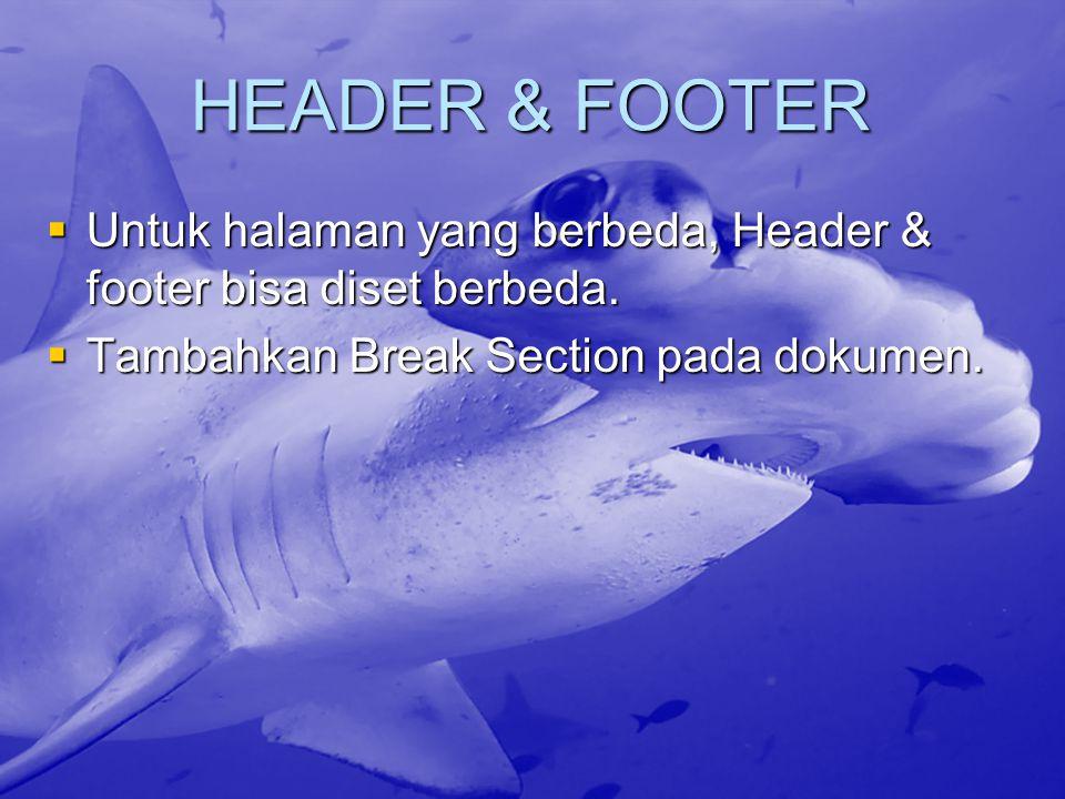HEADER & FOOTER  Untuk halaman yang berbeda, Header & footer bisa diset berbeda.  Tambahkan Break Section pada dokumen.
