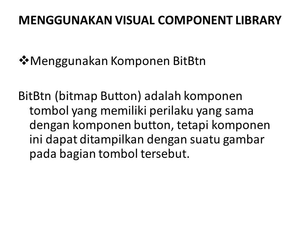 MENGGUNAKAN VISUAL COMPONENT LIBRARY  Menggunakan Komponen BitBtn BitBtn (bitmap Button) adalah komponen tombol yang memiliki perilaku yang sama dengan komponen button, tetapi komponen ini dapat ditampilkan dengan suatu gambar pada bagian tombol tersebut.