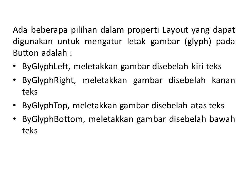 Ada beberapa pilihan dalam properti Layout yang dapat digunakan untuk mengatur letak gambar (glyph) pada Button adalah : ByGlyphLeft, meletakkan gambar disebelah kiri teks ByGlyphRight, meletakkan gambar disebelah kanan teks ByGlyphTop, meletakkan gambar disebelah atas teks ByGlyphBottom, meletakkan gambar disebelah bawah teks