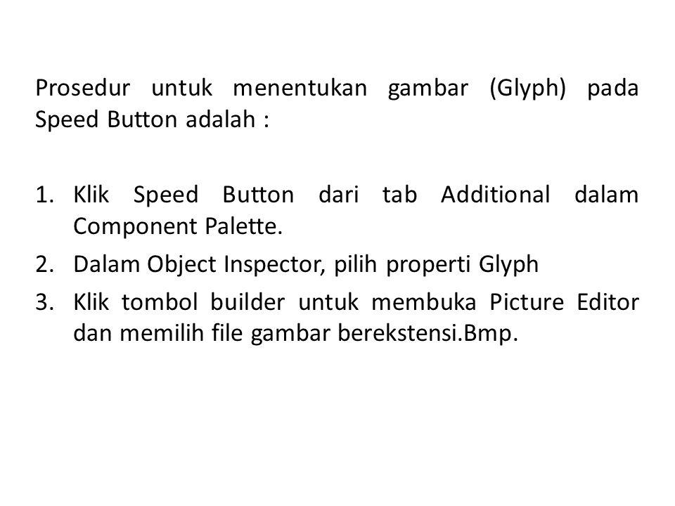 Prosedur untuk menentukan gambar (Glyph) pada Speed Button adalah : 1.Klik Speed Button dari tab Additional dalam Component Palette. 2.Dalam Object In