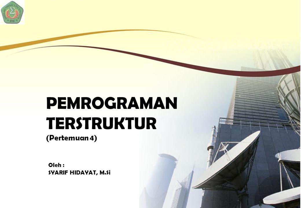 PEMROGRAMAN TERSTRUKTUR (Pertemuan 4) Oleh : SYARIF HIDAYAT, M.Si