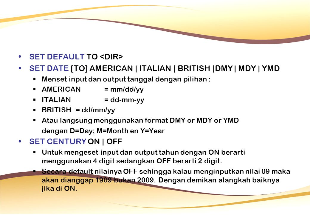 SET DEFAULT TO SET DATE [TO] AMERICAN | ITALIAN | BRITISH |DMY | MDY | YMD  Menset input dan output tanggal dengan pilihan :  AMERICAN = mm/dd/yy  ITALIAN= dd-mm-yy  BRITISH = dd/mm/yy  Atau langsung menggunakan format DMY or MDY or YMD dengan D=Day; M=Month en Y=Year SET CENTURY ON | OFF  Untuk mengeset input dan output tahun dengan ON berarti menggunakan 4 digit sedangkan OFF berarti 2 digit.