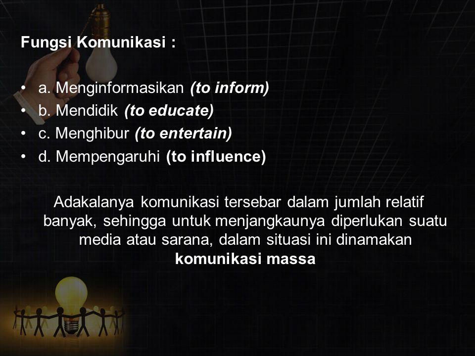 Fungsi Komunikasi : a. Menginformasikan (to inform) b. Mendidik (to educate) c. Menghibur (to entertain) d. Mempengaruhi (to influence) Adakalanya kom