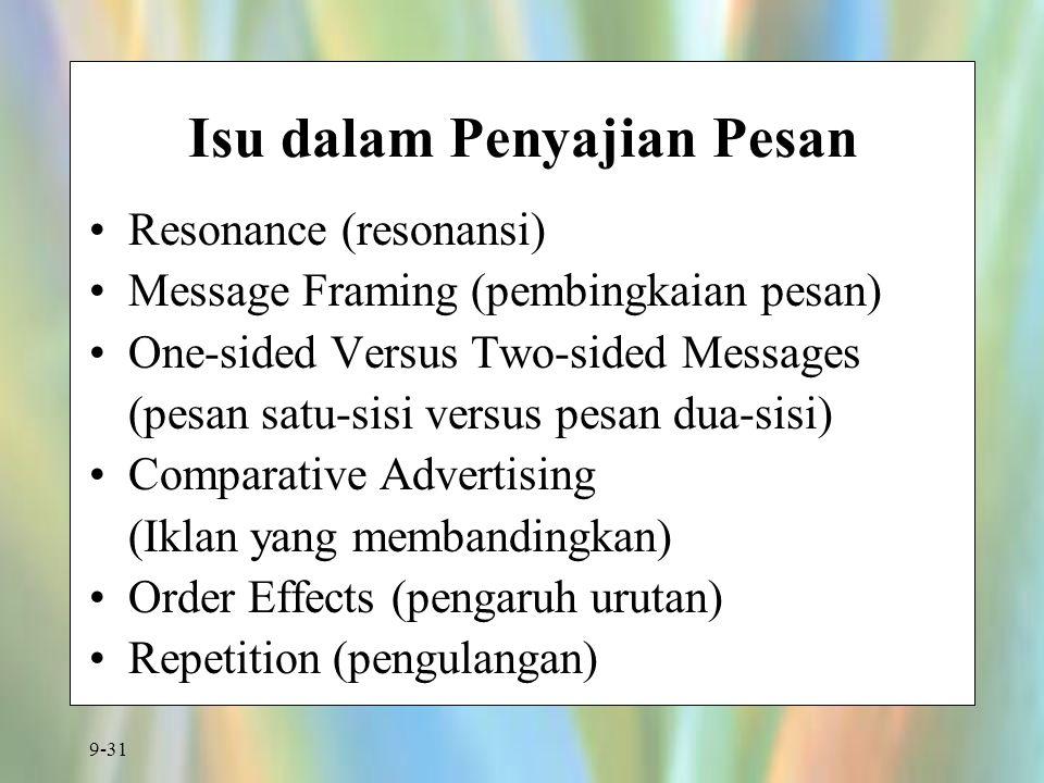 9-31 Isu dalam Penyajian Pesan Resonance (resonansi) Message Framing (pembingkaian pesan) One-sided Versus Two-sided Messages (pesan satu-sisi versus pesan dua-sisi) Comparative Advertising (Iklan yang membandingkan) Order Effects (pengaruh urutan) Repetition (pengulangan)