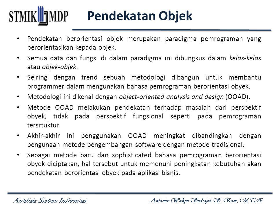 Analisis Sistem Informasi Antonius Wahyu Sudrajat, S. Kom., M.T.I Pendekatan Objek Pendekatan berorientasi objek merupakan paradigma pemrograman yang