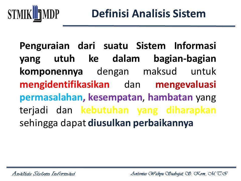 Analisis Sistem Informasi Antonius Wahyu Sudrajat, S. Kom., M.T.I Definisi Analisis Sistem Penguraian dari suatu Sistem Informasi yang utuh ke dalam b
