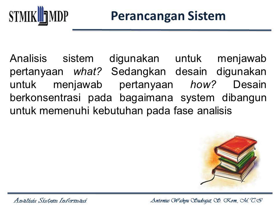 Analisis Sistem Informasi Antonius Wahyu Sudrajat, S. Kom., M.T.I Perancangan Sistem Analisis sistem digunakan untuk menjawab pertanyaan what? Sedangk