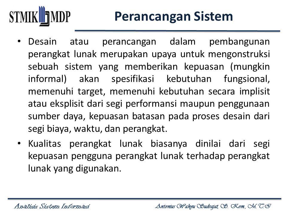 Analisis Sistem Informasi Antonius Wahyu Sudrajat, S. Kom., M.T.I Perancangan Sistem Desain atau perancangan dalam pembangunan perangkat lunak merupak
