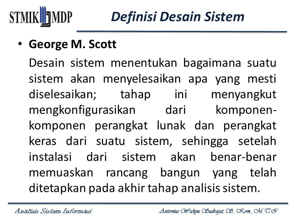 Analisis Sistem Informasi Antonius Wahyu Sudrajat, S. Kom., M.T.I Definisi Desain Sistem George M. Scott Desain sistem menentukan bagaimana suatu sist
