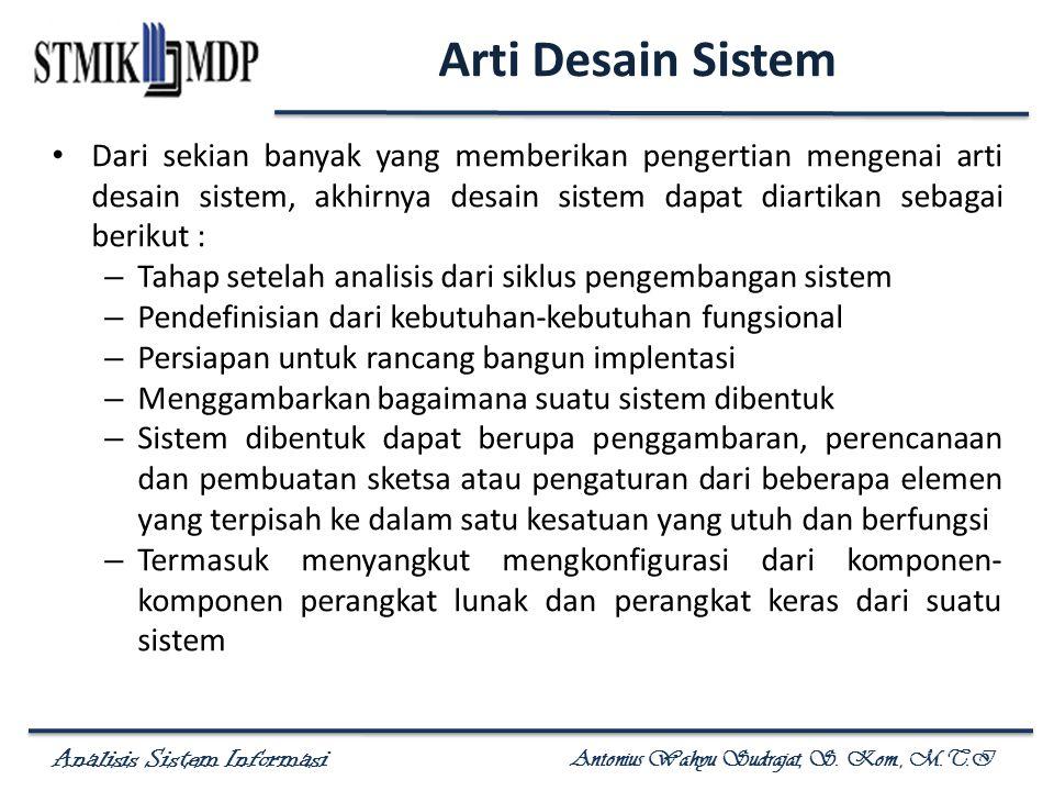 Analisis Sistem Informasi Antonius Wahyu Sudrajat, S. Kom., M.T.I Arti Desain Sistem Dari sekian banyak yang memberikan pengertian mengenai arti desai