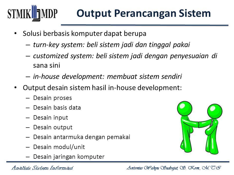 Analisis Sistem Informasi Antonius Wahyu Sudrajat, S. Kom., M.T.I Output Perancangan Sistem Solusi berbasis komputer dapat berupa – turn-key system: b