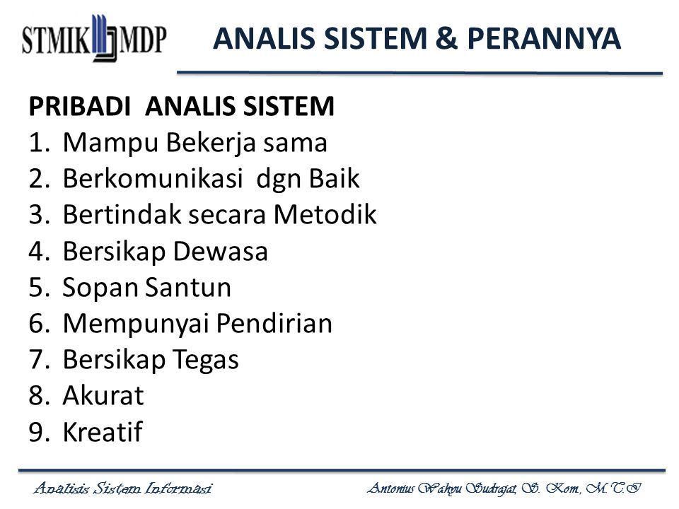Analisis Sistem Informasi Antonius Wahyu Sudrajat, S. Kom., M.T.I PRIBADI ANALIS SISTEM 1.Mampu Bekerja sama 2.Berkomunikasi dgn Baik 3.Bertindak seca
