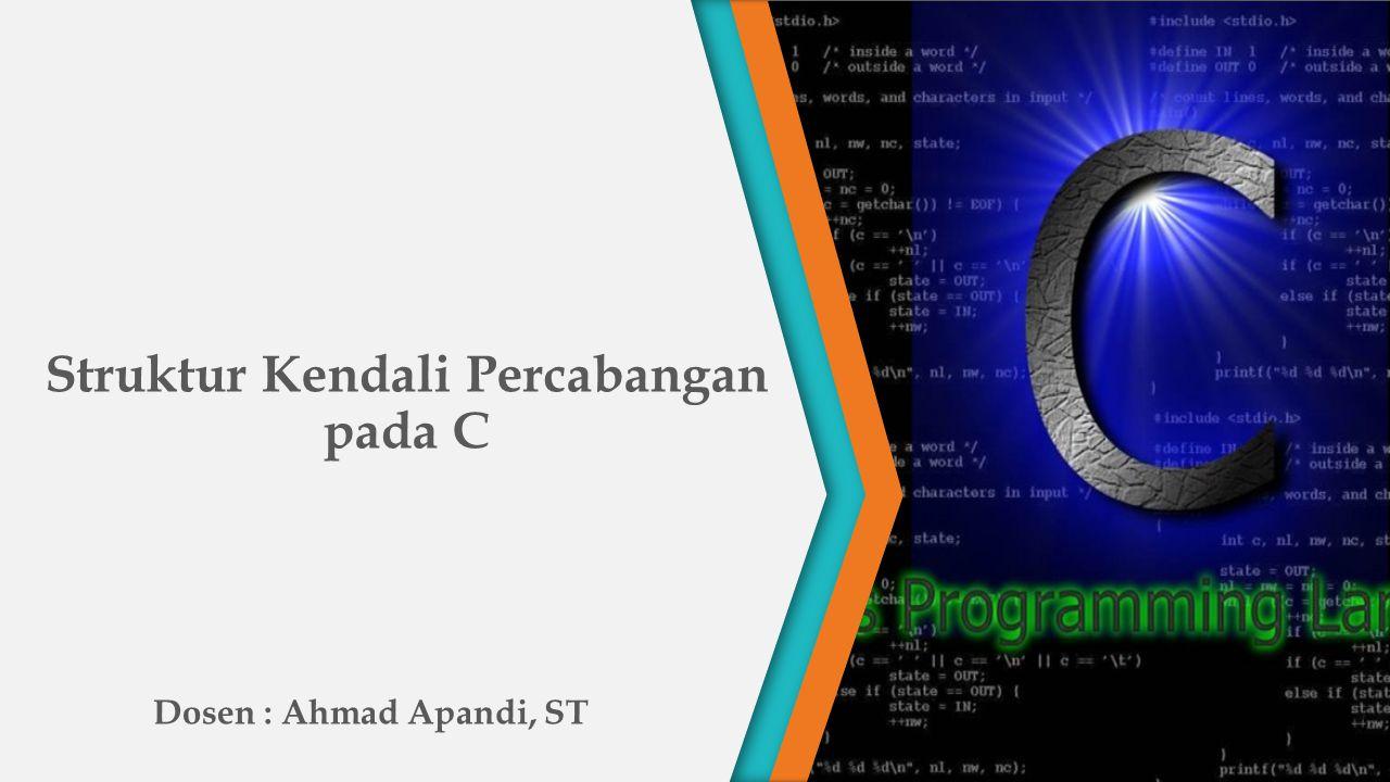 Struktur Kendali Percabangan pada C Dosen : Ahmad Apandi, ST PART 4