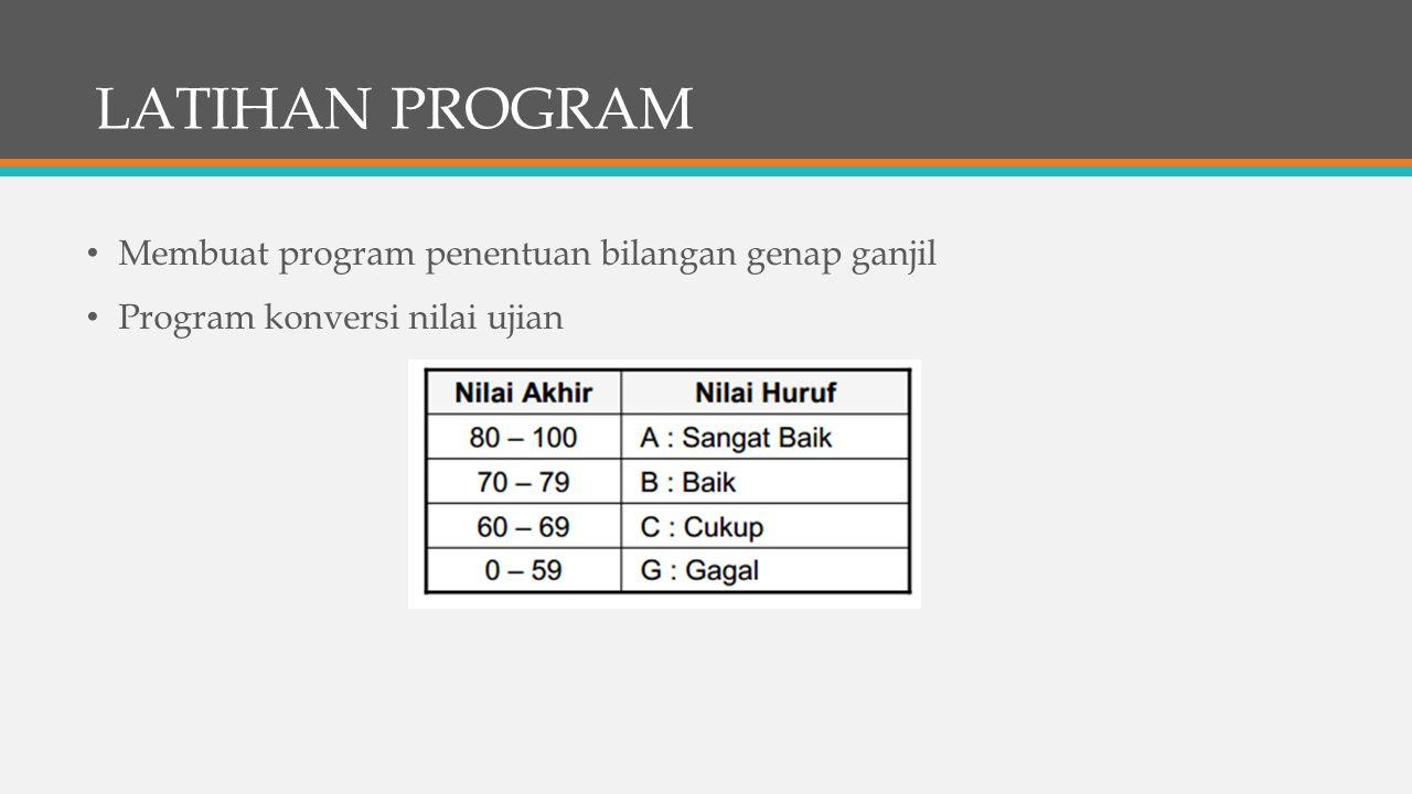LATIHAN PROGRAM Membuat program penentuan bilangan genap ganjil Program konversi nilai ujian