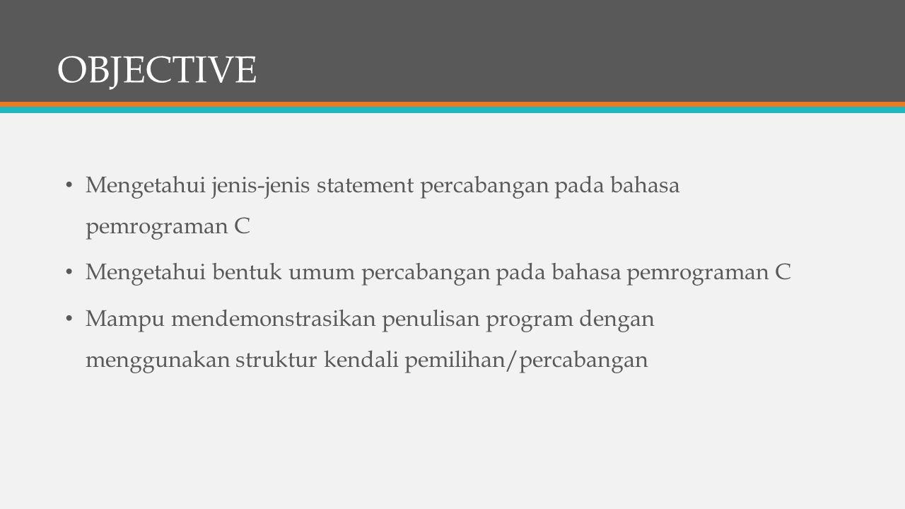 OBJECTIVE Mengetahui jenis-jenis statement percabangan pada bahasa pemrograman C Mengetahui bentuk umum percabangan pada bahasa pemrograman C Mampu me
