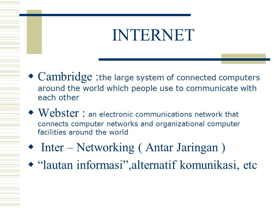 INTERNET  Cambridge : the large system of connected computers around the world which people use to communicate with each other  Webster : an electronic communications network that connects computer networks and organizational computer facilities around the world  Inter – Networking ( Antar Jaringan )  lautan informasi ,alternatif komunikasi, etc