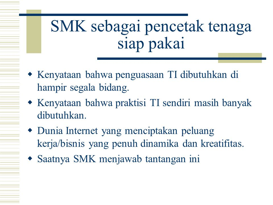 SMK sebagai pencetak tenaga siap pakai  Kenyataan bahwa penguasaan TI dibutuhkan di hampir segala bidang.
