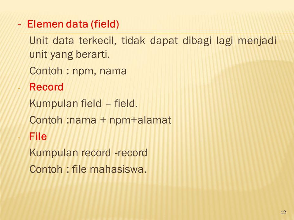 12 - Elemen data (field) Unit data terkecil, tidak dapat dibagi lagi menjadi unit yang berarti. Contoh : npm, nama - Record Kumpulan field – field. Co
