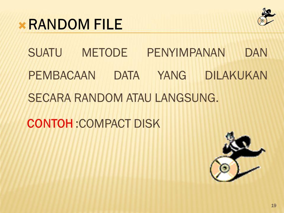 19  RANDOM FILE SUATU METODE PENYIMPANAN DAN PEMBACAAN DATA YANG DILAKUKAN SECARA RANDOM ATAU LANGSUNG. CONTOH :COMPACT DISK