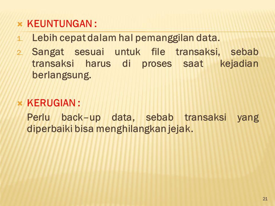 21  KEUNTUNGAN : 1. Lebih cepat dalam hal pemanggilan data. 2. Sangat sesuai untuk file transaksi, sebab transaksi harus di proses saat kejadian berl