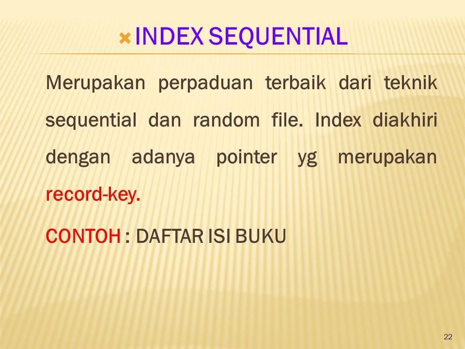 22  INDEX SEQUENTIAL Merupakan perpaduan terbaik dari teknik sequential dan random file. Index diakhiri dengan adanya pointer yg merupakan record-key