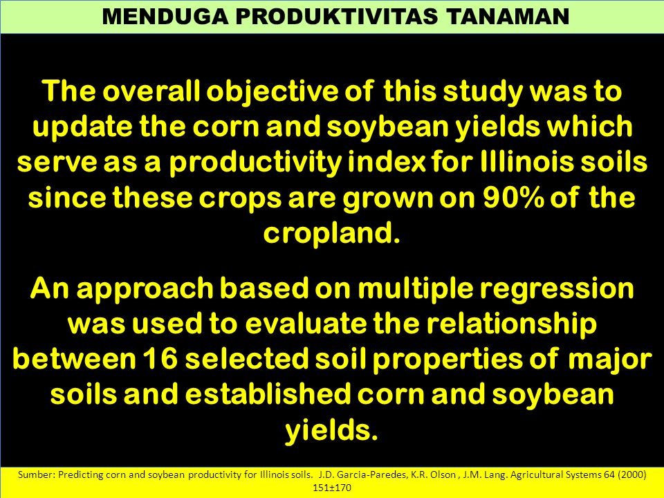 MENDUGA PRODUKTIVITAS TANAMAN Sumber: Predicting corn and soybean productivity for Illinois soils. J.D. Garcia-Paredes, K.R. Olson, J.M. Lang. Agricul