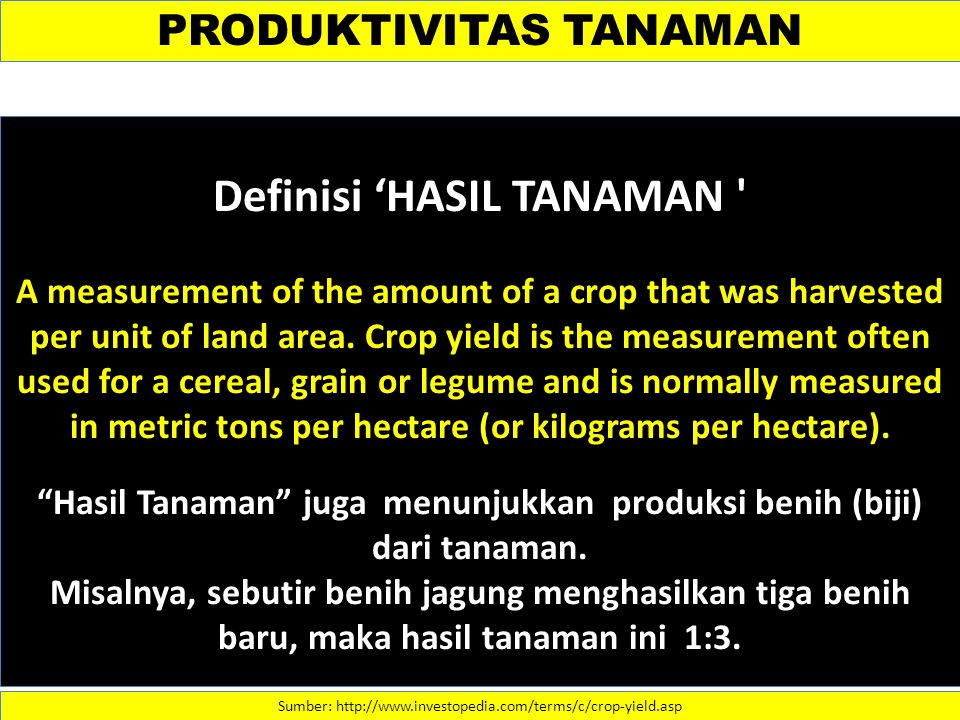 PRODUKTIVITAS TANAMAN Sumber: http://www.investopedia.com/terms/c/crop-yield.asp Definisi 'HASIL TANAMAN A measurement of the amount of a crop that was harvested per unit of land area.