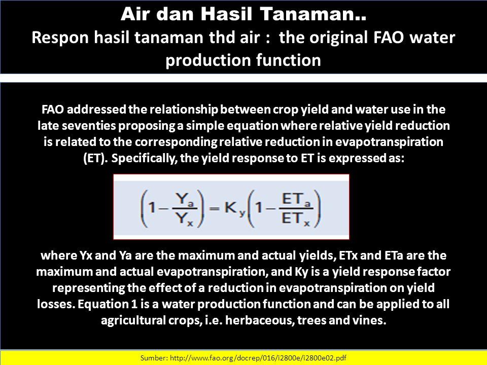 Air dan Hasil Tanaman.. Respon hasil tanaman thd air : the original FAO water production function Sumber: http://www.fao.org/docrep/016/i2800e/i2800e0