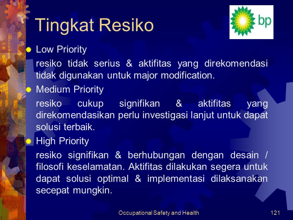 Occupational Safety and Health120 Matriks Tingkat Resiko Probability HighMediumLow Potensial Consequences > 1 in 10, Likely 1 in 10 – 1000, sometimes < 1 in 1000, extremely unlikely HazardPersonnelAssetEnvironment Very High Multiple Fatality >$5 1K-10K bbls spill HHH High Single Fatality $0.5-$5 100-1K bbls spill HHH Medium Permanent Disability $0.1- $0.5 15-100bbls spills HMM Low Minor Injuries $0.001- $0.1 1-15 bbls spill MML Very Low First Aid (single injury) <$0.1 <1 bbls spill MLL