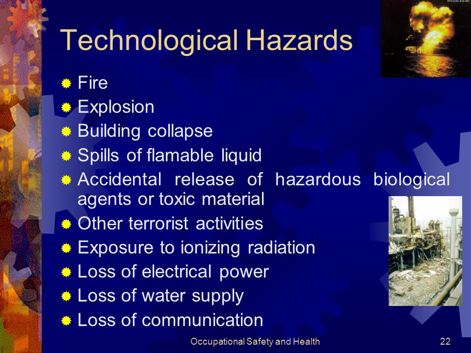 Occupational Safety and Health21 Vulnerability Assessment  Prediction of emergencies occurence with some degree of certainity by following steps:  Find which hazards pose a threat to any specific enterprise  Records of past incidents and occupational experience are not only sources of valuable information  Broad the knowledge of both technological and natural hazard by consulting with fire departments, insurance companies, engineering consultants and goverment departments.