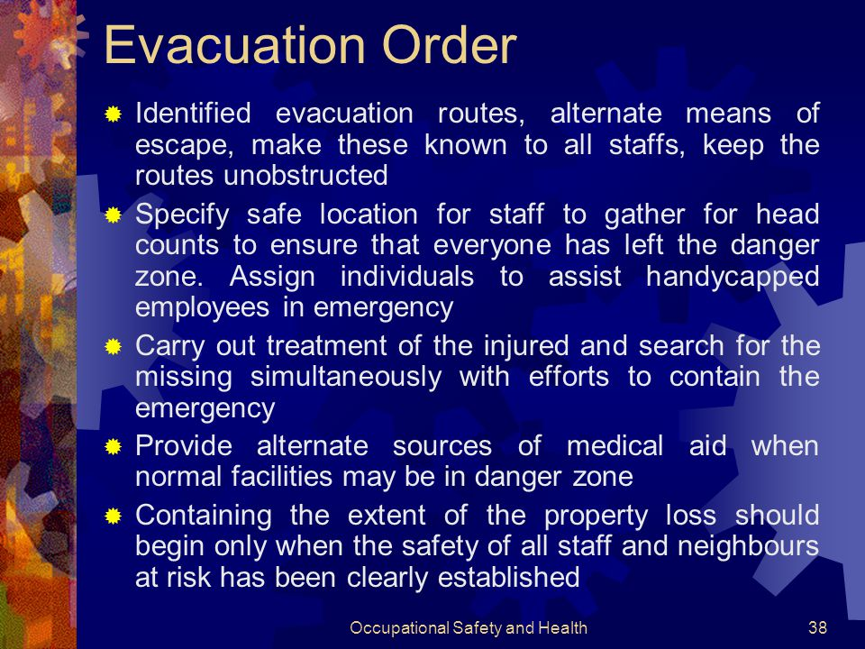 Occupational Safety and Health37 Common Elements of Procedures  Pre-emergency preparation  Provisions for alerting  Evacuating staffs  Handling casualties  Relocation of personnel with special skills for emergency handling