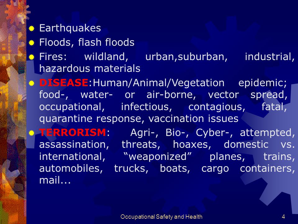 Occupational Safety and Health4  Earthquakes  Floods, flash floods  Fires: wildland, urban,suburban, industrial, hazardous materials  DISEASE:Human/Animal/Vegetation epidemic; food-, water- or air-borne, vector spread, occupational, infectious, contagious, fatal, quarantine response, vaccination issues  TERRORISM: Agri-, Bio-, Cyber-, attempted, assassination, threats, hoaxes, domestic vs.