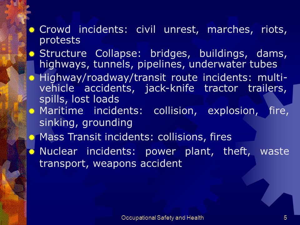 Occupational Safety and Health5  Crowd incidents: civil unrest, marches, riots, protests  Structure Collapse: bridges, buildings, dams, highways, tunnels, pipelines, underwater tubes  Highway/roadway/transit route incidents: multi- vehicle accidents, jack-knife tractor trailers, spills, lost loads  Maritime incidents: collision, explosion, fire, sinking, grounding  Mass Transit incidents: collisions, fires  Nuclear incidents: power plant, theft, waste transport, weapons accident