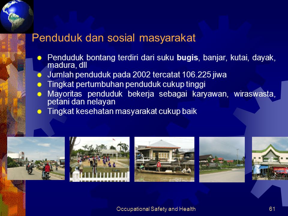Occupational Safety and Health60 KOTA BONTANG  Terletak di pantai timur propinsi Kalimantan Timur  Daerahnya dilalui garis khatulistiwa dan dikelilingi hutan tropis basah dan juga hutan mangroove  Beriklim tropis basah  Curah hujan cukup tinggi (2000- 3000 mm/tahun)  Terdapat kawasan hutan lindung alami dengan pantai yang bersih  Sumber daya alam terbesar berupa gas alam dan bahan baku pupuk yang saat ini merupakan komoditas ekspor utama Geografis, keadaan dan SDA